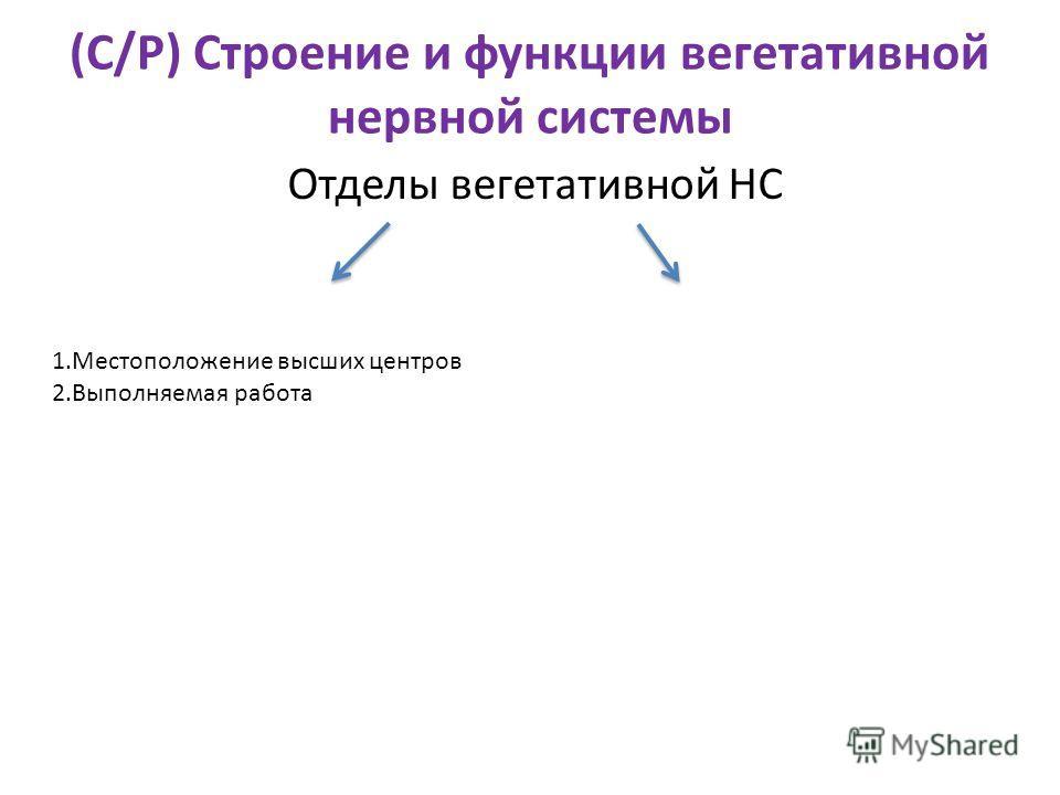 (С/Р) Строение и функции вегетативной нервной системы Отделы вегетативной НС 1.Местоположение высших центров 2.Выполняемая работа