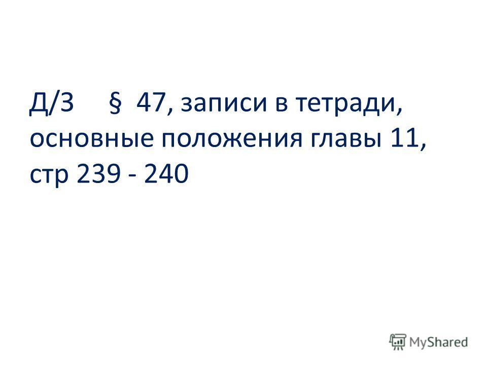 Д/З § 47, записи в тетради, основные положения главы 11, стр 239 - 240