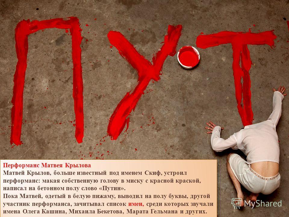 Перформанс Матвея Крылова Матвей Крылов, больше известный под именем Скиф, устроил перформанс: макая собственную голову в миску с красной краской, написал на бетонном полу слово «Путин». Пока Матвей, одетый в белую пижаму, выводил на полу буквы, друг
