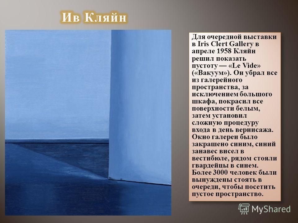 Для очередной выставки в Iris Clert Gallery в апреле 1958 Кляйн решил показать пустоту «Le Vide» («Вакуум»). Он убрал все из галерейного пространства, за исключением большого шкафа, покрасил все поверхности белым, затем установил сложную процедуру вх