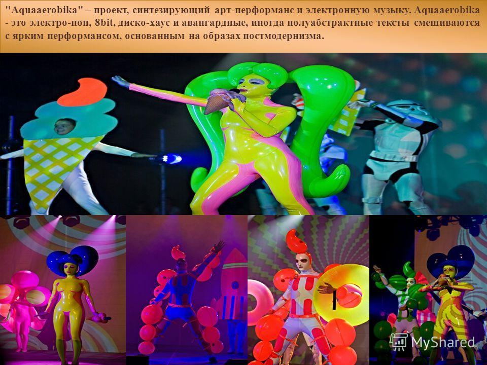 Aquaaerobika – проект, синтезирующий арт-перформанс и электронную музыку. Aquaaerobika - это электро-поп, 8bit, диско-хаус и авангардные, иногда полуабстрактные тексты смешиваются с ярким перформансом, основанным на образах постмодернизма.