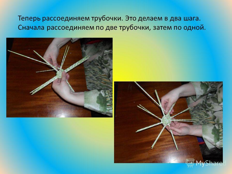 Теперь рассоединяем трубочки. Это делаем в два шага. Сначала рассоединяем по две трубочки, затем по одной.