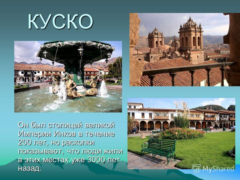 КУСКО Он был столицей великой Империи Инков в течение 200 лет, но раскопки показывают, что люди жили в этих местах уже 3000 лет назад. Он был столицей великой Империи Инков в течение 200 лет, но раскопки показывают, что люди жили в этих местах уже 30