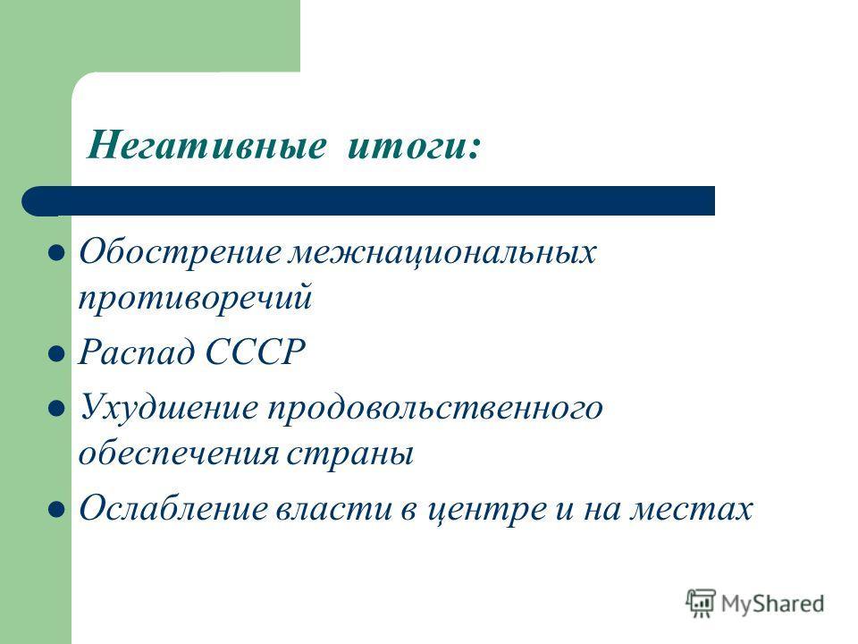 Негативные итоги: Обострение межнациональных противоречий Распад СССР Ухудшение продовольственного обеспечения страны Ослабление власти в центре и на местах