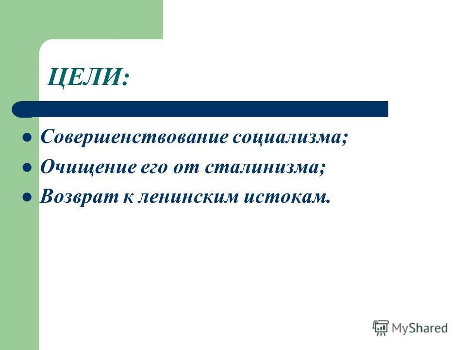 ЦЕЛИ: Совершенствование социализма; Очищение его от сталинизма; Возврат к ленинским истокам.