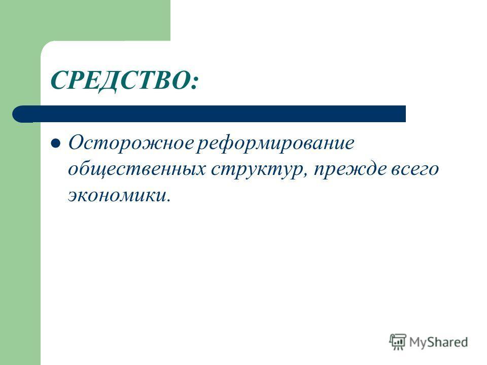 СРЕДСТВО: Осторожное реформирование общественных структур, прежде всего экономики.