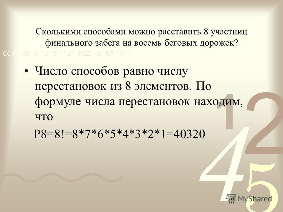 Сколькими способами можно расставить 8 участниц финального забега на восемь беговых дорожек? Число способов равно числу перестановок из 8 элементов. По формуле числа перестановок находим, что Р8=8!=8*7*6*5*4*3*2*1=40320