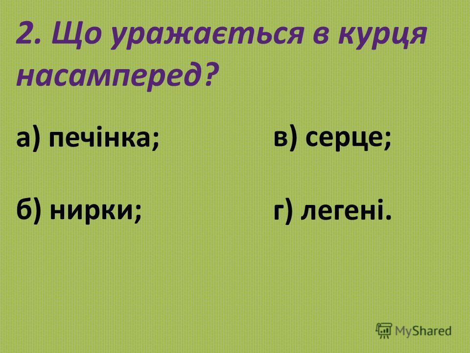 2. Що уражається в курця насамперед? а) печінка; б) нирки; в) серце; г) легені.