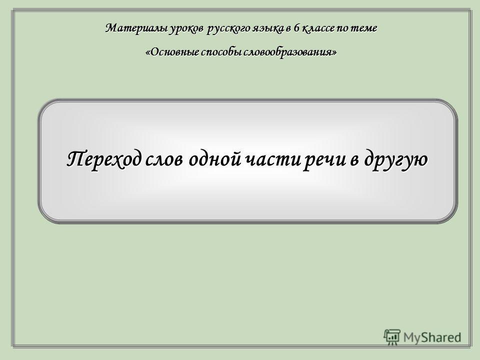 Переход слов одной части речи в другую Материалы уроков русского языка в 6 классе по теме «Основные способы словообразования»