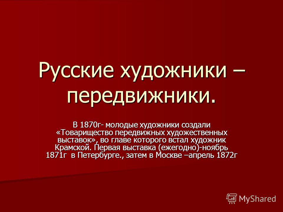 Русские художники – передвижники. В 1870г- молодые художники создали «Товарищество передвижных художественных выставок», во главе которого встал художник Крамской. Первая выставка (ежегодно)-ноябрь 1871г в Петербурге., затем в Москве –апрель 1872г