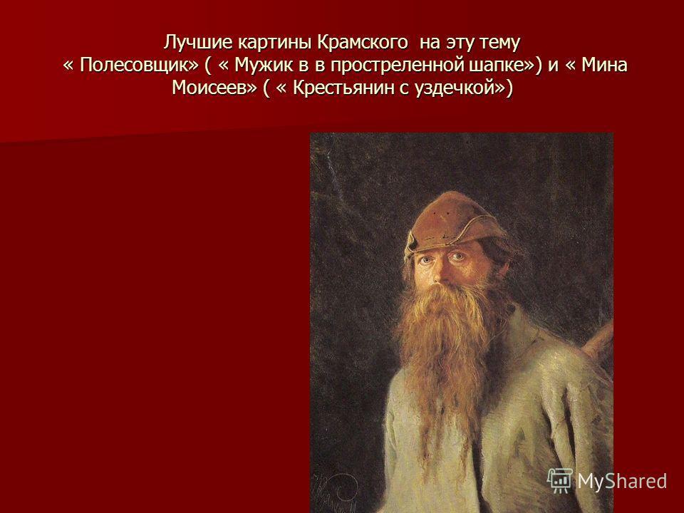 Лучшие картины Крамского на эту тему « Полесовщик» ( « Мужик в в простреленной шапке») и « Мина Моисеев» ( « Крестьянин с уздечкой»)