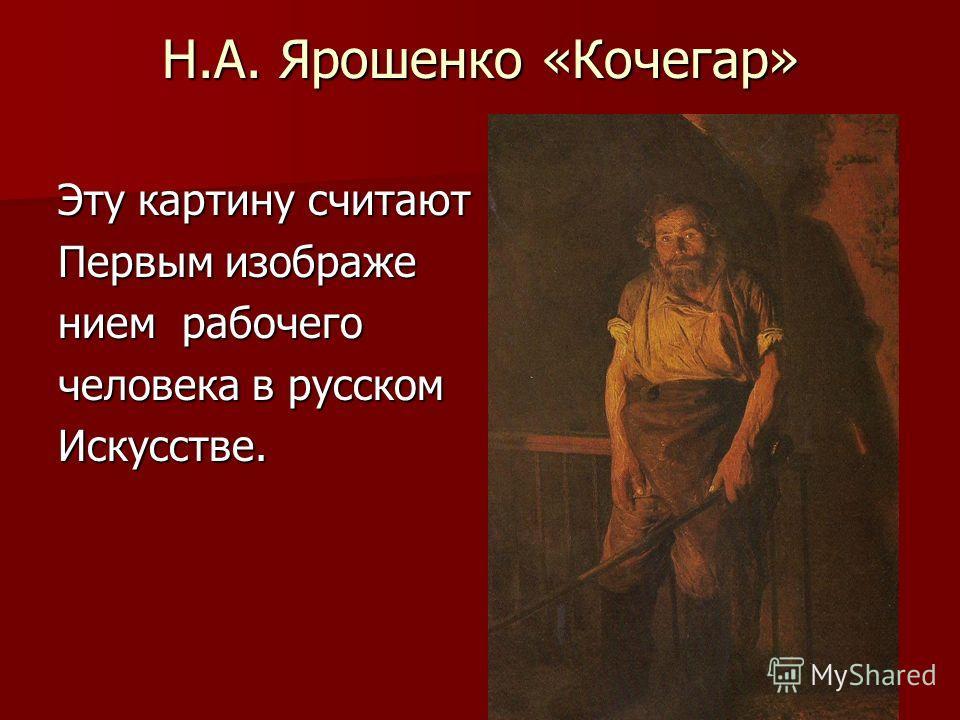 Н.А. Ярошенко «Кочегар» Эту картину считают Первым изображе нием рабочего человека в русском Искусстве.