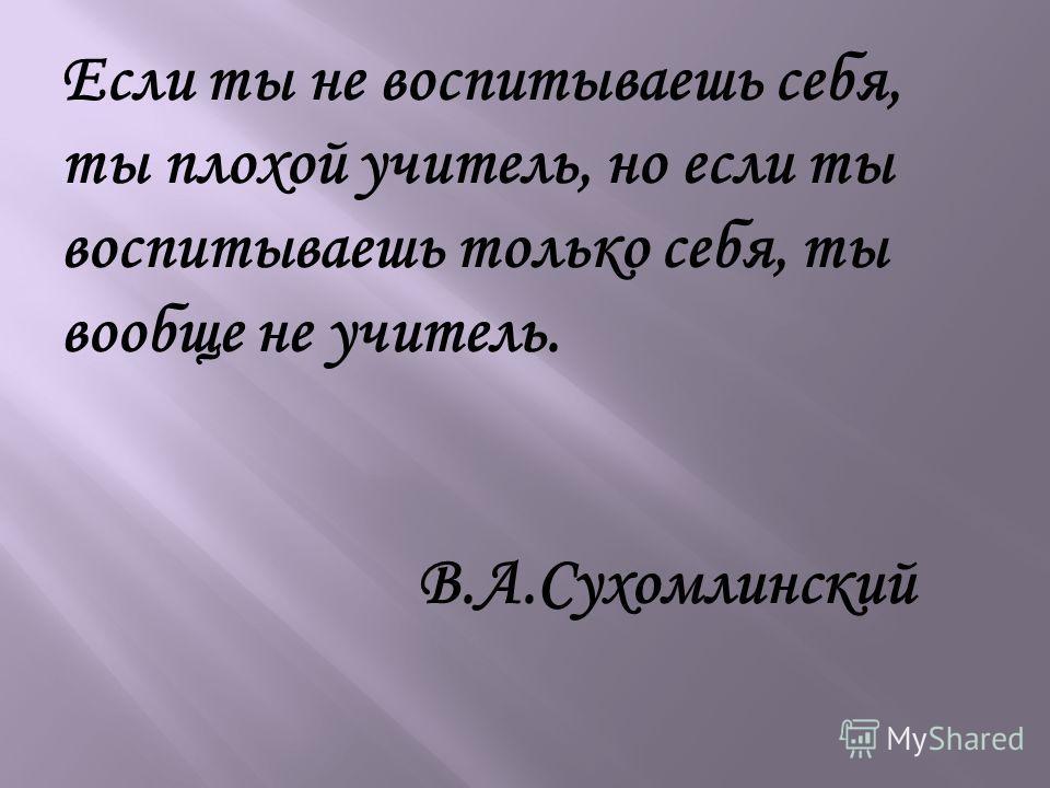 Если ты не воспитываешь себя, ты плохой учитель, но если ты воспитываешь только себя, ты вообще не учитель. В.А.Сухомлинский