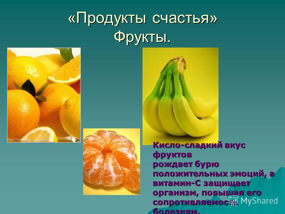 «Продукты счастья» Фрукты. Кисло-сладкий вкус фруктов рождает бурю положительных эмоций, а витамин-С защищает организм, повышая его сопротивляемость болезням.