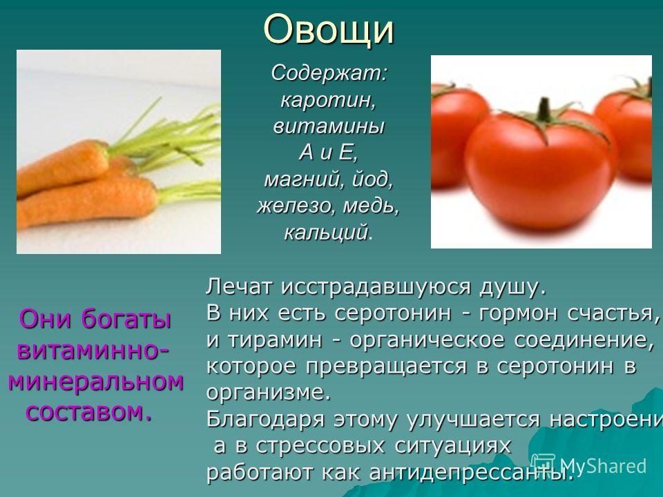 Овощи Они богаты витаминно- минеральном витаминно- минеральном составом. составом. Содержат:каротин,витамины А и Е, магний, йод, железо, медь, кальций магний, йод, железо, медь, кальций. Лечат исстрадавшуюся душу. В них есть серотонин - гормон счасть