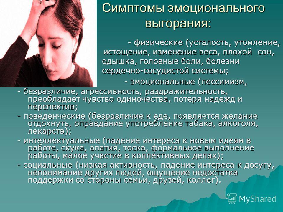 Симптомы эмоционального выгорания: Симптомы эмоционального выгорания: - физические (усталость, утомление, - физические (усталость, утомление, истощение, изменение веса, плохой сон, истощение, изменение веса, плохой сон, одышка, головные боли, болезни