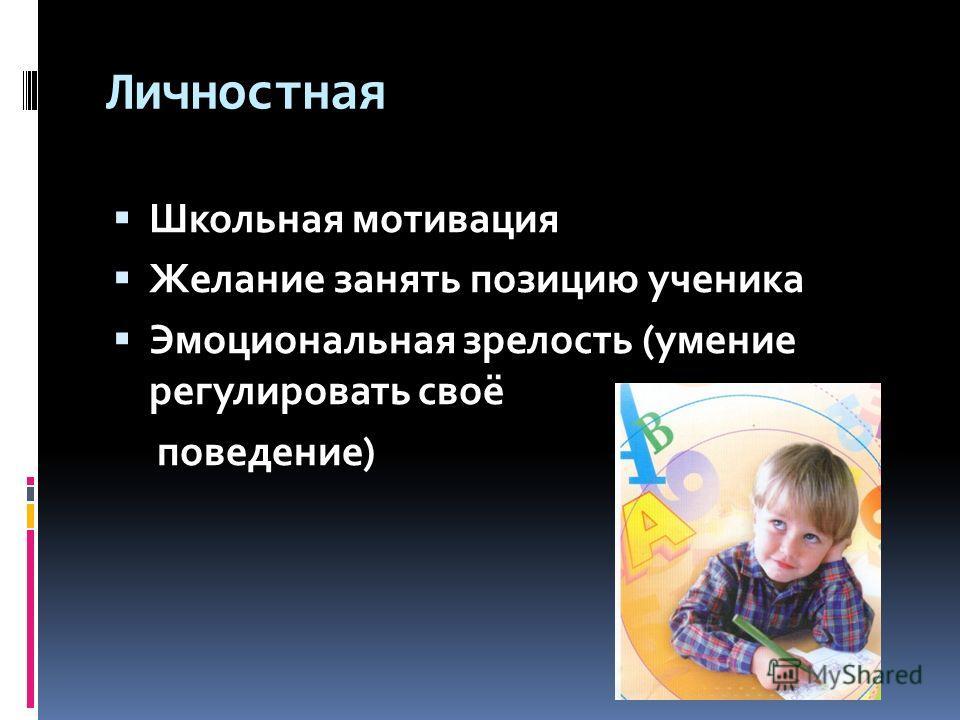 Личностная Школьная мотивация Желание занять позицию ученика Эмоциональная зрелость (умение регулировать своё поведение)