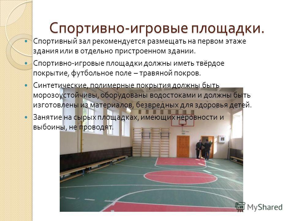 Спортивно - игровые площадки. Спортивный зал рекомендуется размещать на первом этаже здания или в отдельно пристроенном здании. Спортивно - игровые площадки должны иметь твёрдое покрытие, футбольное поле – травяной покров. Синтетические, полимерные п