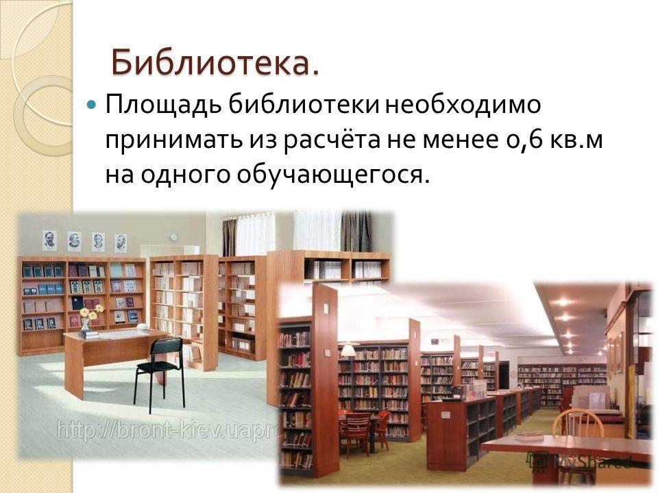 Библиотека. Площадь библиотеки необходимо принимать из расчёта не менее 0,6 кв. м на одного обучающегося.