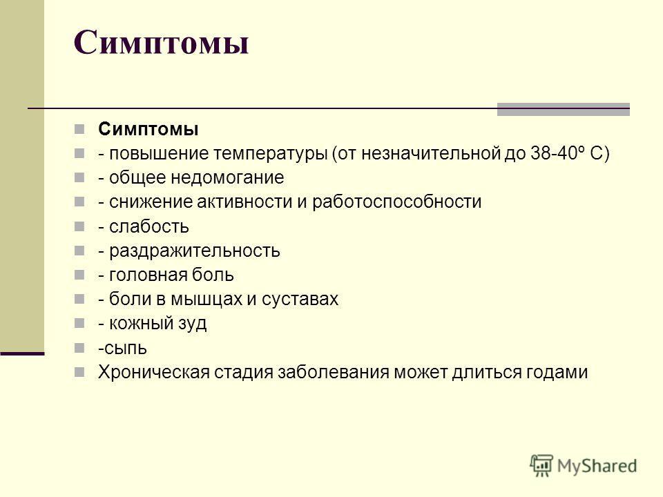 Симптомы - повышение температуры (от незначительной до 38-40º С) - общее недомогание - снижение активности и работоспособности - слабость - раздражительность - головная боль - боли в мышцах и суставах - кожный зуд -сыпь Хроническая стадия заболевания