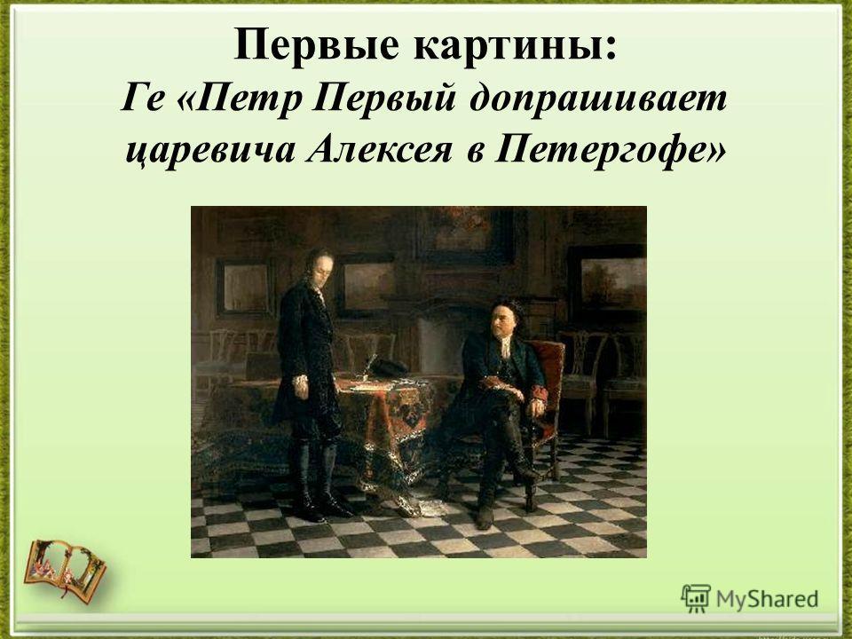 Первые картины: Ге «Петр Первый допрашивает царевича Алексея в Петергофе»