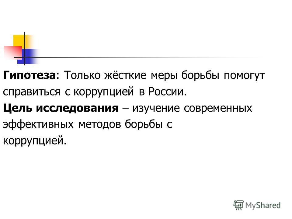 Гипотеза: Только жёсткие меры борьбы помогут справиться с коррупцией в России. Цель исследования – изучение современных эффективных методов борьбы с коррупцией.