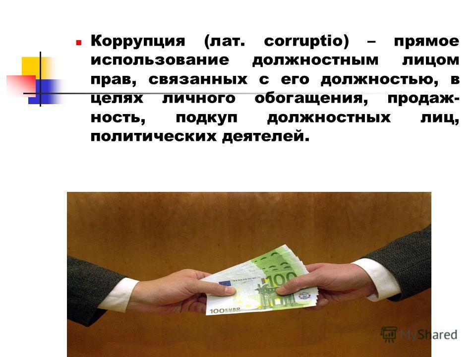 Коррупция (лат. corruptio) – прямое использование должностным лицом прав, связанных с его должностью, в целях личного обогащения, продаж- ность, подкуп должностных лиц, политических деятелей.