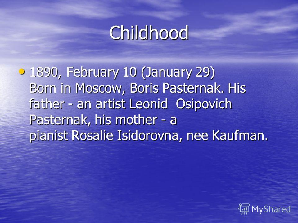 Сhildhood 1890, February 10 (January 29) Born in Moscow, Boris Pasternak. His father - an artist Leonid Osipovich Pasternak, his mother - a pianist Rosalie Isidorovna, nee Kaufman. 1890, February 10 (January 29) Born in Moscow, Boris Pasternak. His f