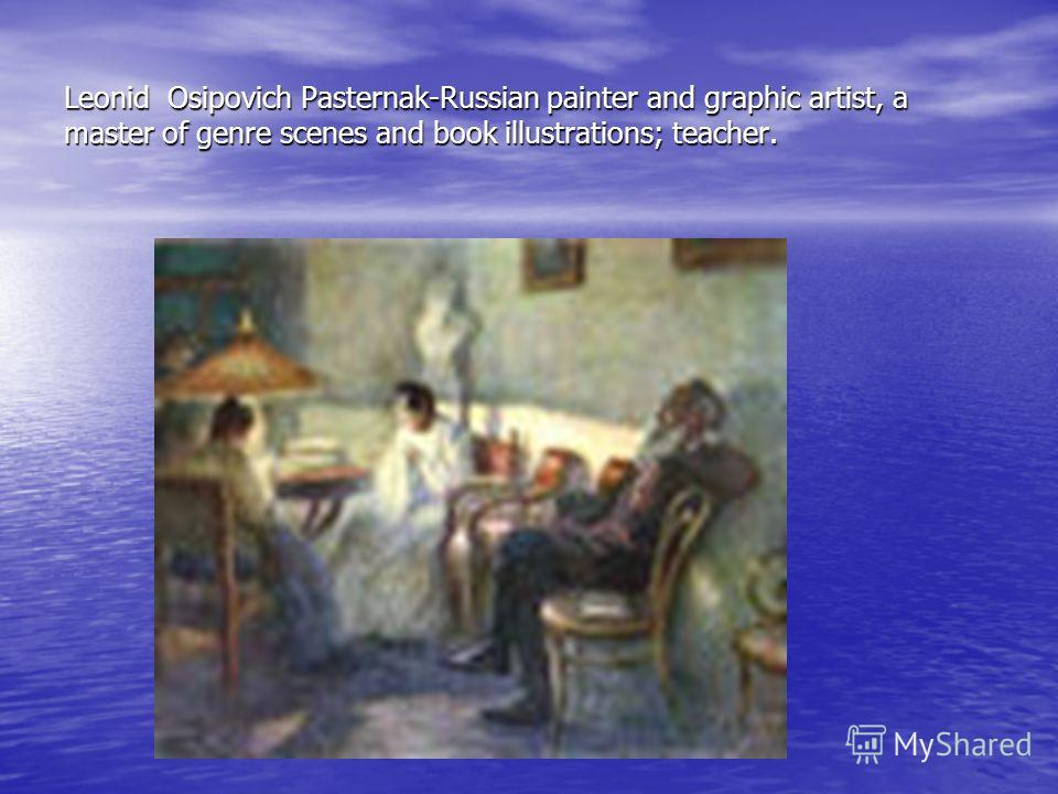 Leonid Osipovich Pasternak-Russian painter and graphic artist, a master of genre scenes and book illustrations; teacher.