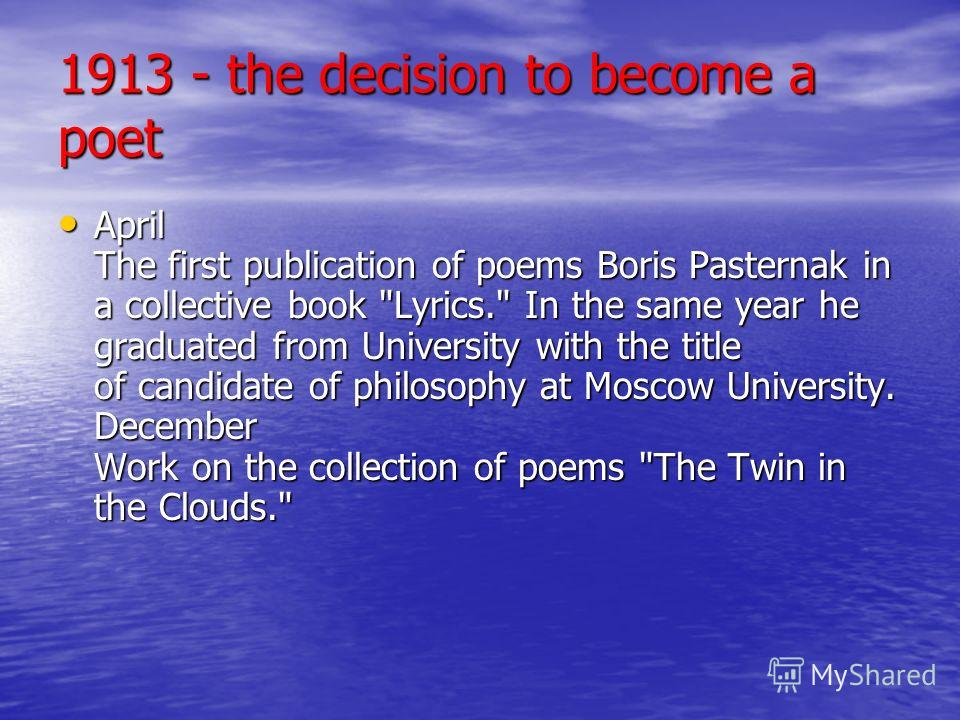 1913 - the decision to become a poet April The first publication of poems Boris Pasternak in a collective book