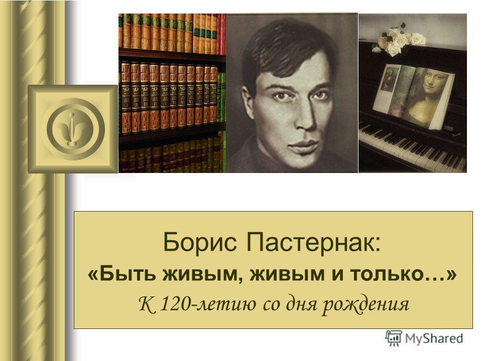 Борис Пастернак: «Быть живым, живым и только…» К 120-летию со дня рождения