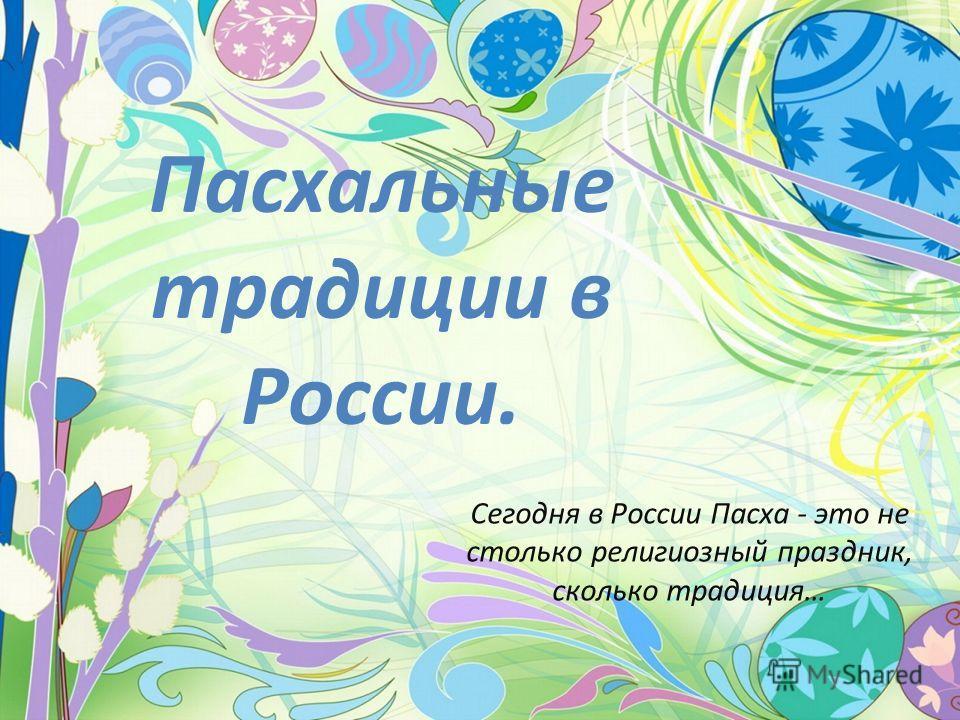 Пасхальные традиции в России. Сегодня в России Пасха - это не столько религиозный праздник, сколько традиция…