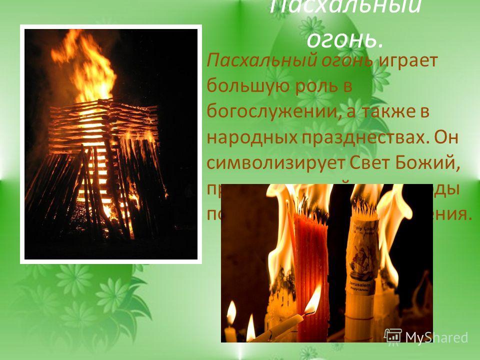 Пасхальный огонь. Пасхальный огонь играет большую роль в богослужении, а также в народных празднествах. Он символизирует Свет Божий, просвещающий все народы после Христова Воскресения.