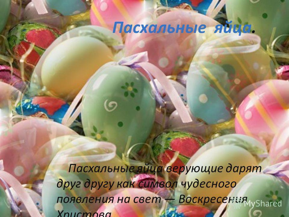 Пасхальные яйца. Пасхальные яйца верующие дарят друг другу как символ чудесного появления на свет Воскресения Христова.