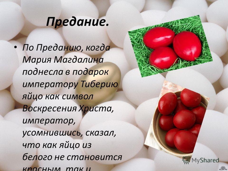 Предание. По Преданию, когда Мария Магдалина поднесла в подарок императору Тиберию яйцо как символ Воскресения Христа, император, усомнившись, сказал, что как яйцо из белого не становится красным, так и мёртвые не воскресают. Яйцо в тот же миг стало