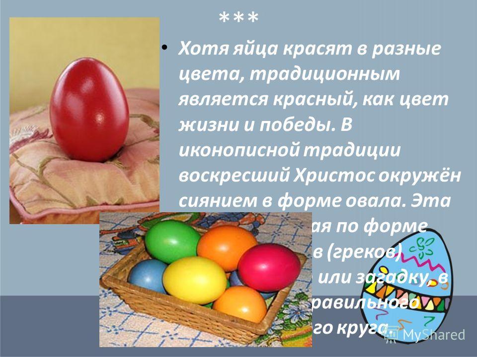 *** Хотя яйца красят в разные цвета, традиционным является красный, как цвет жизни и победы. В иконописной традиции воскресший Христос окружён сиянием в форме овала. Эта фигура, близкая по форме яйцу, у эллинов (греков) означала чудо или загадку, в о