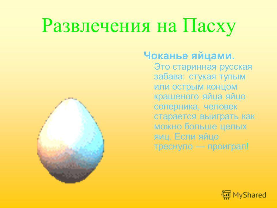 Развлечения на Пасху Чоканье яйцами. Это старинная русская забава: стукая тупым или острым концом крашеного яйца яйцо соперника, человек старается выиграть как можно больше целых яиц. Если яйцо треснуло проиграл!