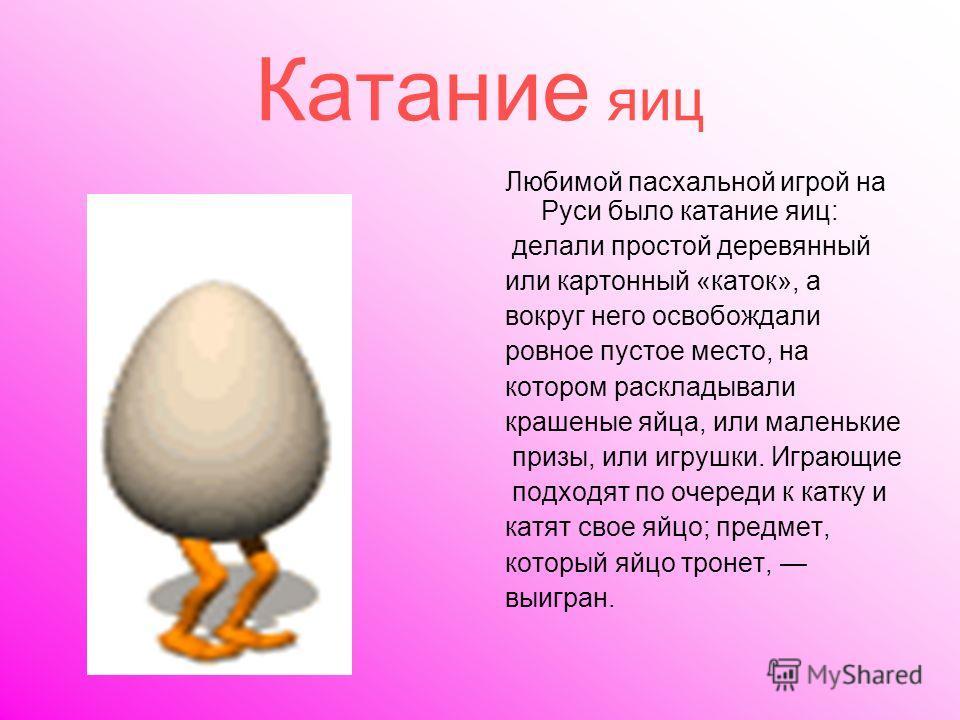 Катание яиц Любимой пасхальной игрой на Руси было катание яиц: делали простой деревянный или картонный «каток», а вокруг него освобождали ровное пустое место, на котором раскладывали крашеные яйца, или маленькие призы, или игрушки. Играющие подходят