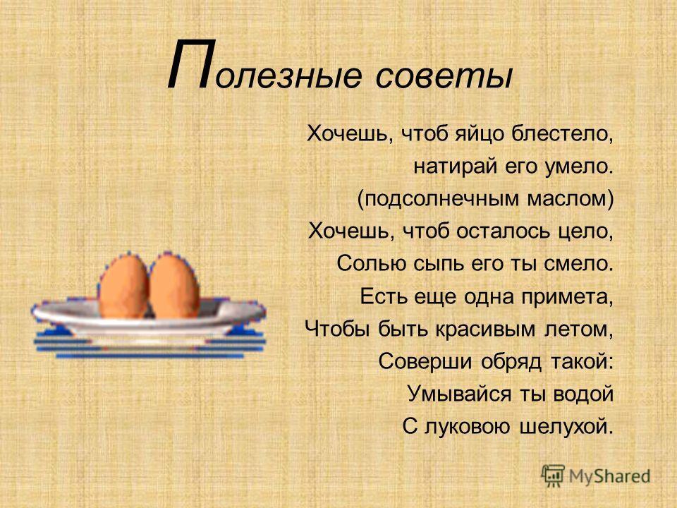 П олезные советы Хочешь, чтоб яйцо блестело, натирай его умело. (подсолнечным маслом) Хочешь, чтоб осталось цело, Солью сыпь его ты смело. Есть еще одна примета, Чтобы быть красивым летом, Соверши обряд такой: Умывайся ты водой С луковою шелухой.