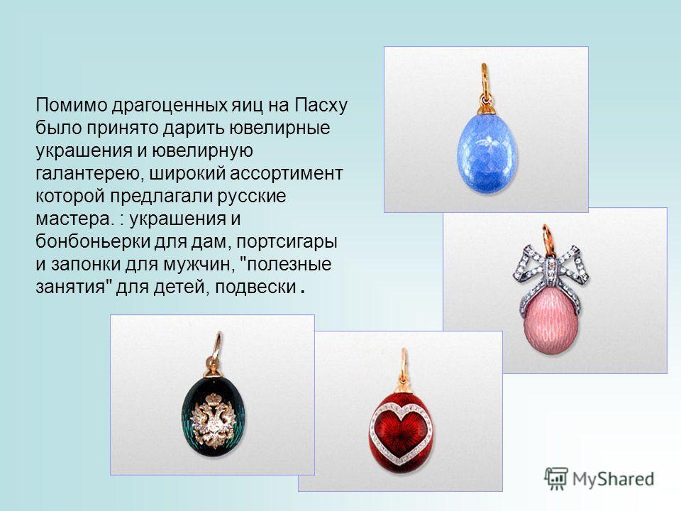 Помимо драгоценных яиц на Пасху было принято дарить ювелирные украшения и ювелирную галантерею, широкий ассортимент которой предлагали русские мастера. : украшения и бонбоньерки для дам, портсигары и запонки для мужчин,