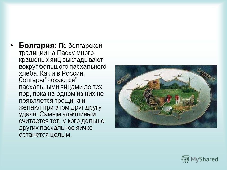 Болгария: По болгарской традиции на Пасху много крашеных яиц выкладывают вокруг большого пасхального хлеба. Как и в России, болгары
