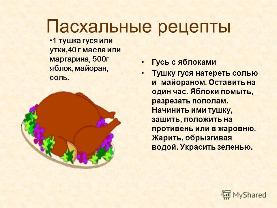 Пасхальные рецепты Гусь с яблоками Тушку гуся натереть солью и майораном. Оставить на один час. Яблоки помыть, разрезать пополам. Начинить ими тушку, зашить, положить на противень или в жаровню. Жарить, обрызгивая водой. Украсить зеленью. 1 тушка гус