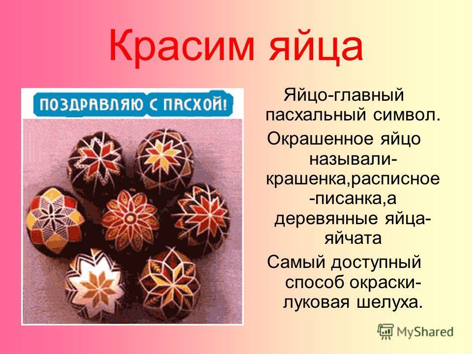 Красим яйца Яйцо-главный пасхальный символ. Окрашенное яйцо называли- крашенка,расписное -писанка,а деревянные яйца- яйчата Самый доступный способ окраски- луковая шелуха.