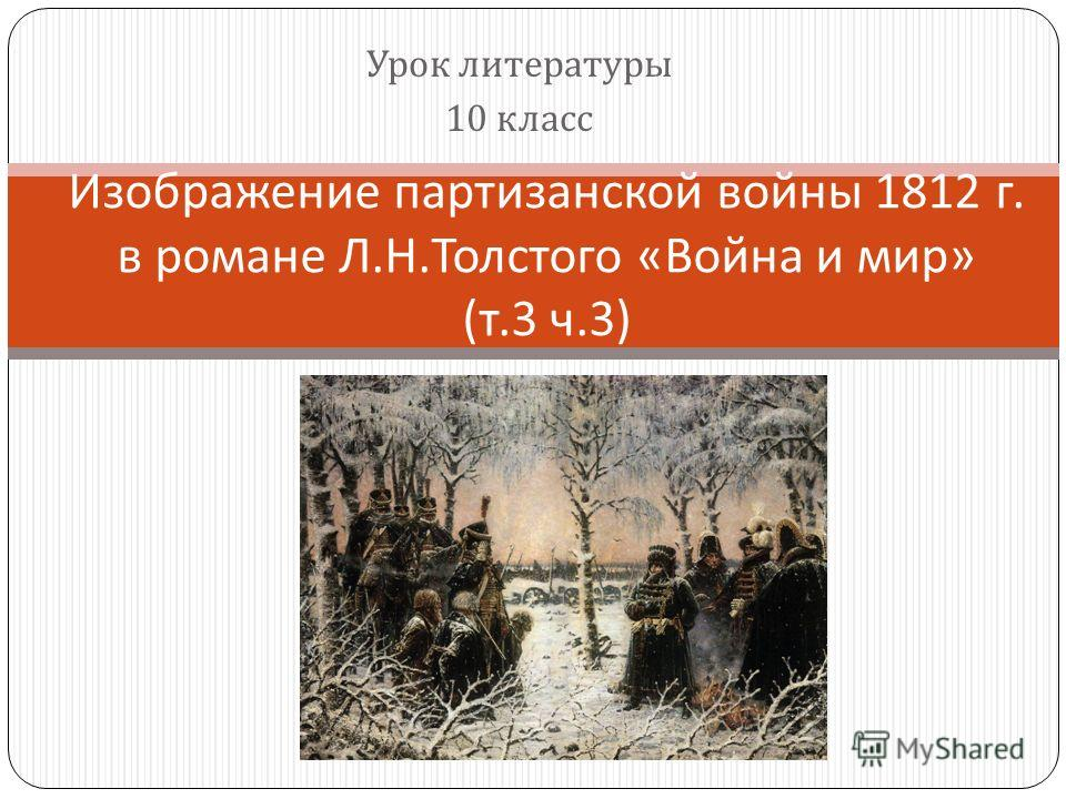 Урок литературы 10 класс Изображение партизанской войны 1812 г. в романе Л. Н. Толстого « Война и мир » ( т.3 ч.3)