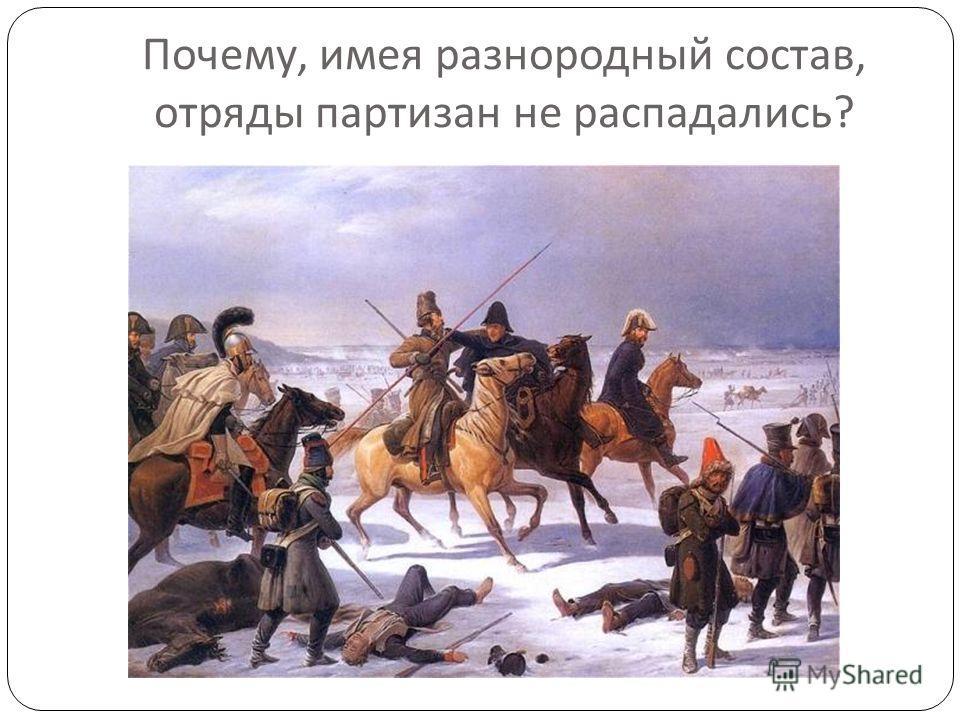 Почему, имея разнородный состав, отряды партизан не распадались ?