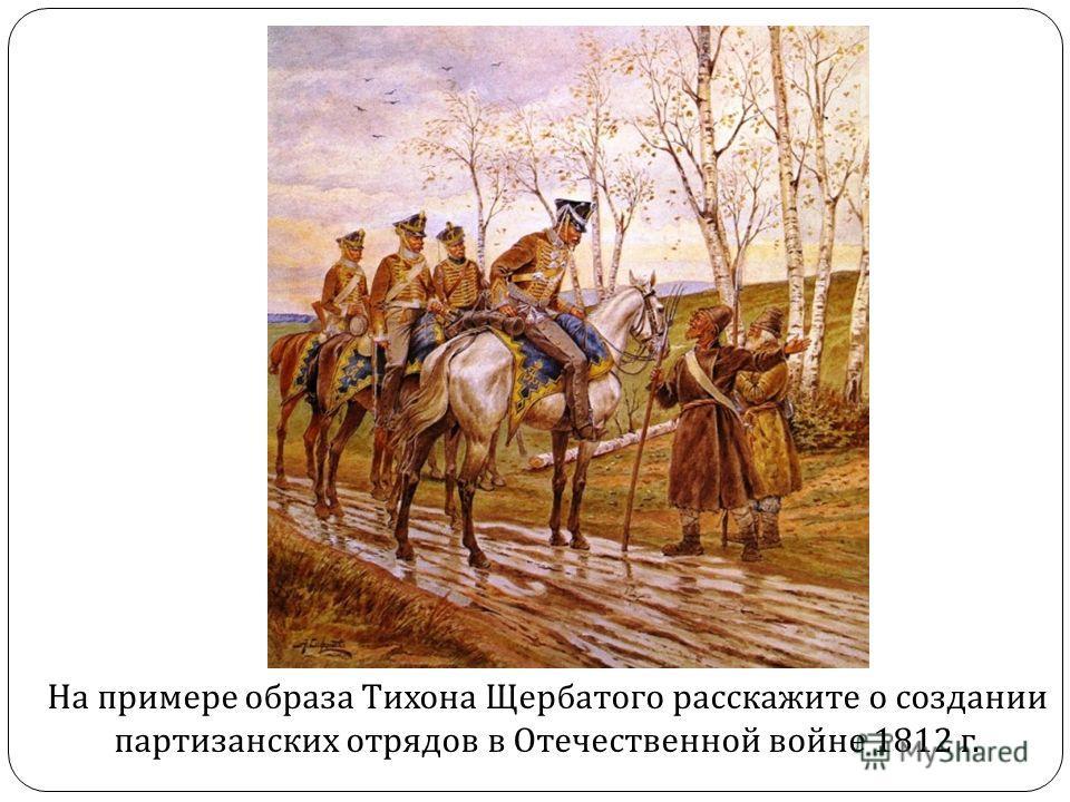 На примере образа Тихона Щербатого расскажите о создании партизанских отрядов в Отечественной войне 1812 г.