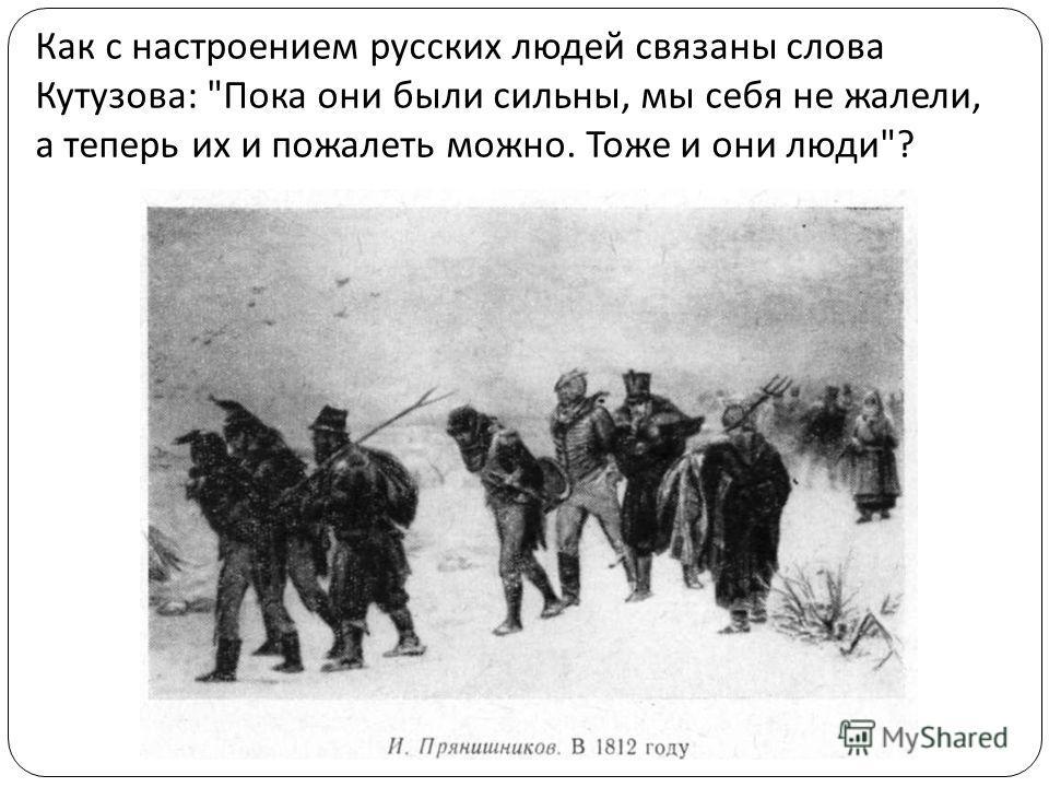 Как с настроением русских людей связаны слова Кутузова :  Пока они были сильны, мы себя не жалели, а теперь их и пожалеть можно. Тоже и они люди ?