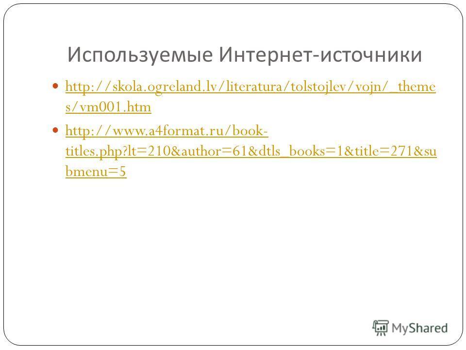 Используемые Интернет - источники http://skola.ogreland.lv/literatura/tolstojlev/vojn/_theme s/vm001.htm http://skola.ogreland.lv/literatura/tolstojlev/vojn/_theme s/vm001.htm http://www.a4format.ru/book- titles.php?lt=210&author=61&dtls_books=1&titl