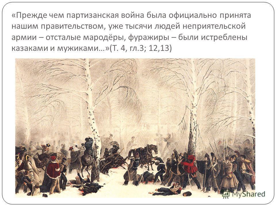 « Прежде чем партизанская война была официально принята нашим правительством, уже тысячи людей неприятельской армии – отсталые мародёры, фуражиры – были истреблены казаками и мужиками …»( Т. 4, гл.3; 12,13)