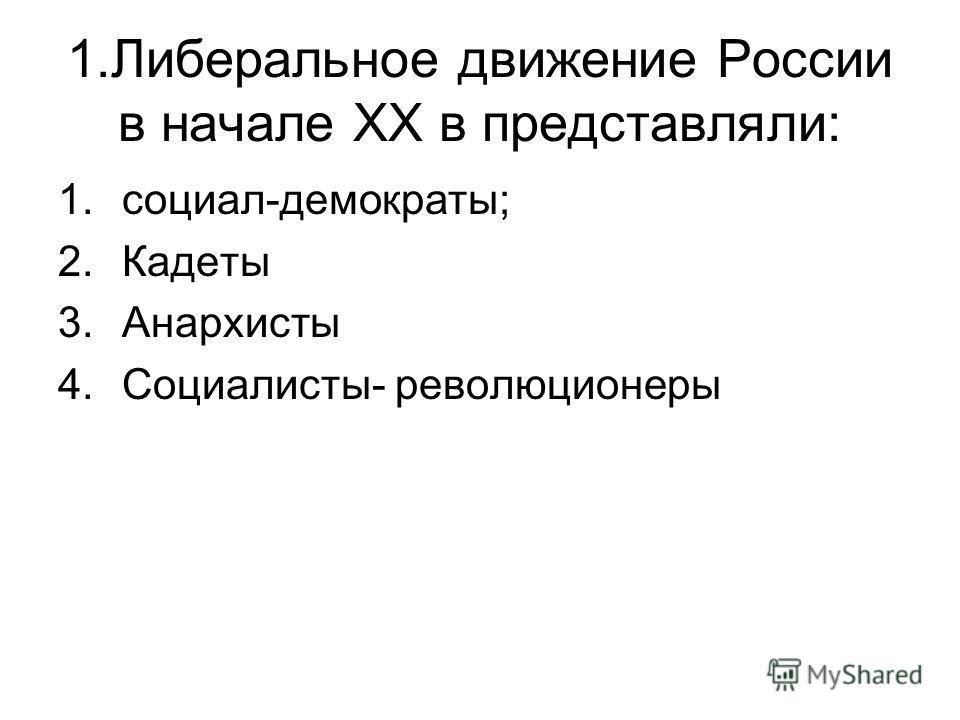 1.Либеральное движение России в начале XX в представляли: 1.социал-демократы; 2.Кадеты 3.Анархисты 4.Социалисты- революционеры